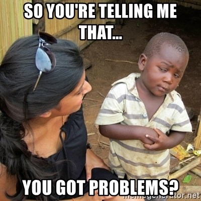 you mean to tell me black kid - So you're telling me that... you got problems?