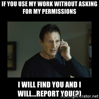 I will find you and kill you - If you use my work without asking for my permissions i will find you and i will...report you(?)