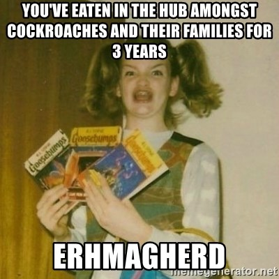 oh mer gerd - YOU'VE EATEN IN THE HUB AMONGST COCKROACHES AND THEIR FAMILIES FOR 3 YEARS ERHMAGHERD
