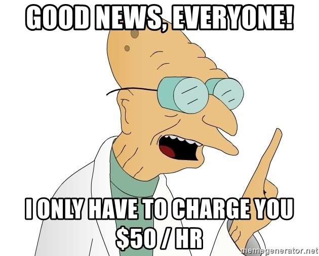 Good News Everyone - Good news, everyonE! I only have to charge you $50 / hr