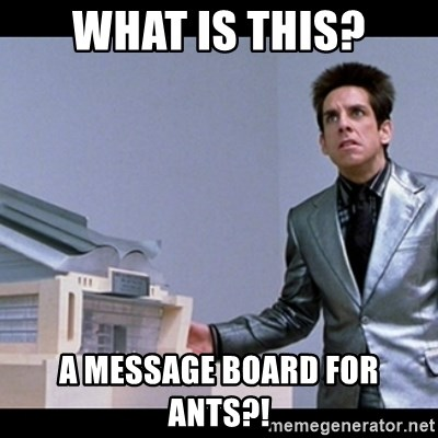 Zoolander for Ants - WHAT IS THIS? A MESSAGE BOARD FOR ANTS?!