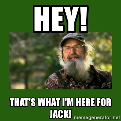 Si Robertson - HEY! That's what I'm here for jack!