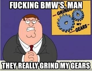 Grinds My Gears Peter Griffin - Fucking BMW's, man They really grind my gears