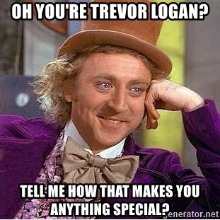 Willy Wonka - OH YOU'RE TREVOR LOGAN? TELL ME HOW THAT MAKES YOU ANYTHING SPECIAL?