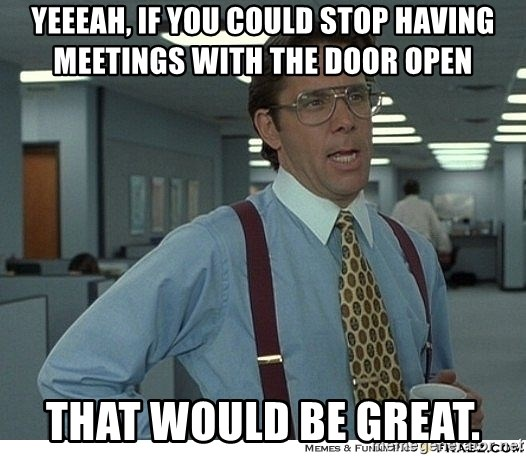 Yeah If You Could Just - yeeeah, if you could stop having meetings with the door open that would be great.