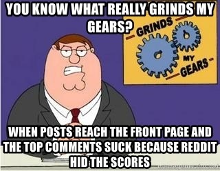 Grinds My Gears - You know what really grinds my gears? When posts reach the front page and the top comments suck because reddit hid the scores