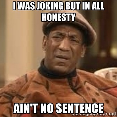 Confused Bill Cosby  - I was joking but in all honesty ain't no sentence