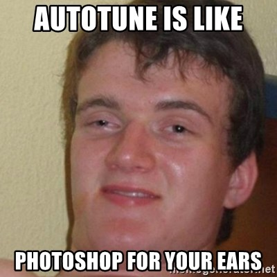 really high guy - Autotune is like photoshop for your ears