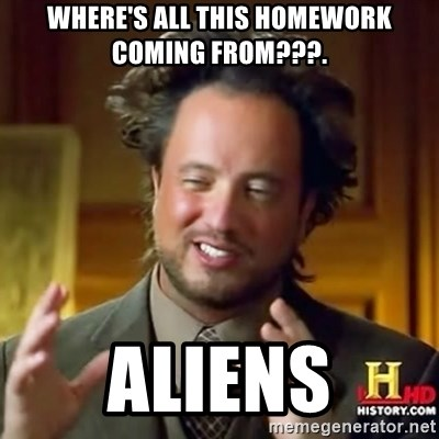 ancient alien guy - WHERE'S ALL THIS HOMEWORK COMING FROM???. ALIENS