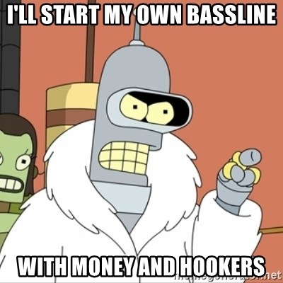 I'll start my own - I'll start my own bassline With money and hookers