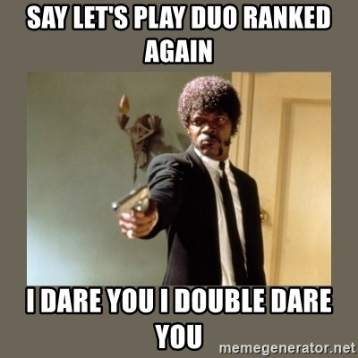 doble dare you  - say let's play duo ranked again i dare you i double dare you