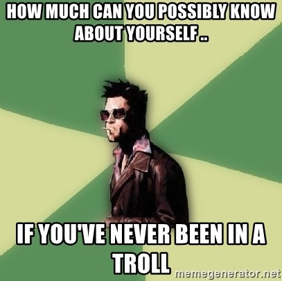 Tyler Durden - how much can you possibly know about yourself .. if you've never been in a troll