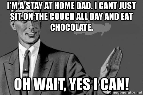 Correction Man  - I'm a stay at home dad. I cant just sit on the couch all day and eat chocolate.  oh wait, yes i can!