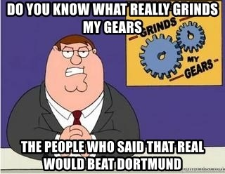 Grinds My Gears Peter Griffin - do you know what really grinds my gears the people who said that real would beat dortmund