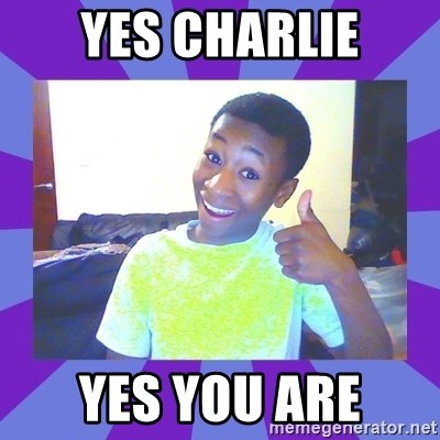 Well Done! - Yes charlie yes you are