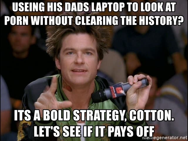Bold Strategy Cotton - useing his dads laptop to look at porn without clearing the history? its a bold strategy, cotton. let's see if it pays off