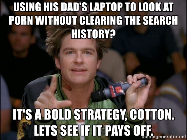 Bold Strategy Cotton - using his dad's laptop to look at porn without clearing the search history?  it's a bold strategy, cotton. lets see if it pays off.