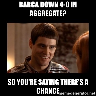 Lloyd-So you're saying there's a chance! - Barca down 4-0 in aggregate? so you're saying there's a chance