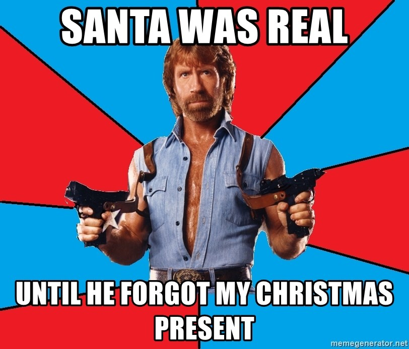Chuck Norris  - santa was real until he forgot my christmas present
