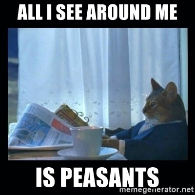 1% cat - All I SEE around me is peasants