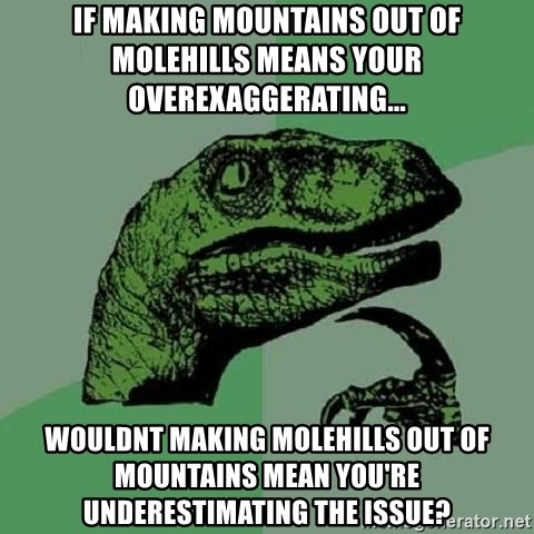 Philosoraptor - if making mountains out of molehills means your overexaggerating... wouldnt making molehills out of mountains mean you're underestimating the issue?
