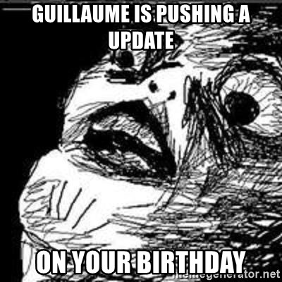 Omg Rage Guy - Guillaume is pushing a update on your birthday