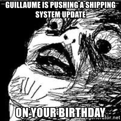 Omg Rage Guy - Guillaume is pushing a Shipping system update on your birthday