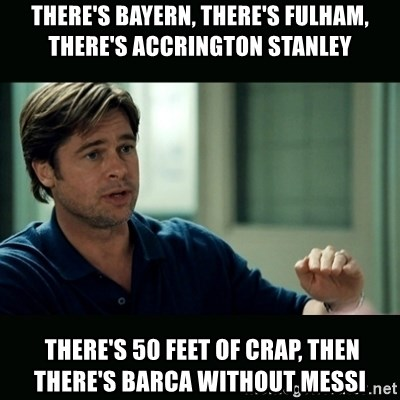 50 feet of Crap - There's bayern, there's fulham, there's accrington stanley  there's 50 FEET OF CRAP, Then there's barca without messi