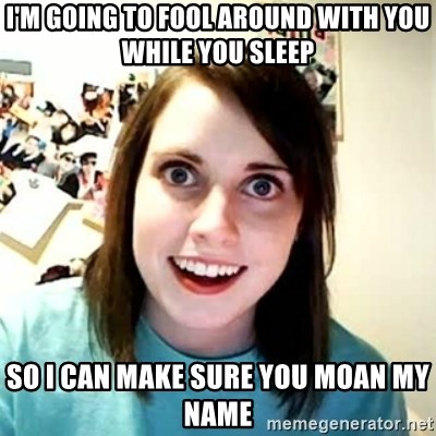 Overly Attached Girlfriend 2 - I'm going to fool around with you while you sleep so I can make sure you moan my name