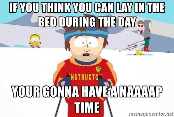 You're gonna have a bad time - If you think you can lay in the bed during the day your gonna have a naaaap time
