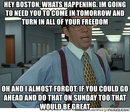 Yeah If You Could Just - Hey Boston, Whats happening. Im going to need You to come in tomorrow and turn in all of your freedom Oh and I almost forgot, if you could Go ahead and do that on Sunday too that would be great