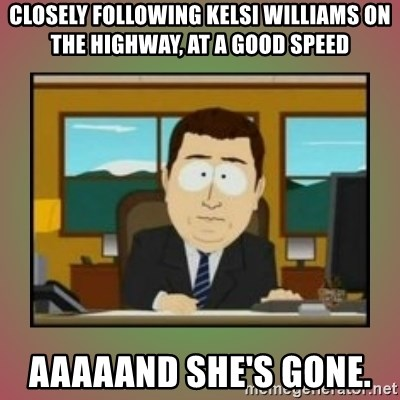 aaaand its gone - CLOSELY FOLLOWING KELSI WILLIAMS ON THE HIGHWAY, AT A GOOD SPEED Aaaaand She's gone.