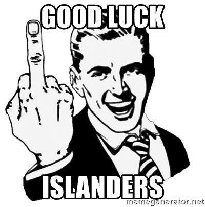 Lol Fuck You - gOOD lUCK ISLANDERS
