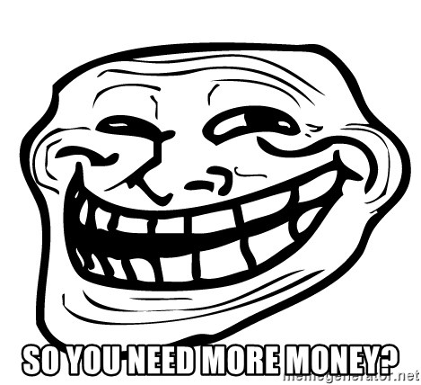 Problem Trollface -  So you need more money?