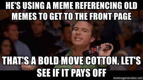 Bold Move Cotton - he's using a meme referencing old memes to get to the front page that's a bold move cotton, let's see if it pays off