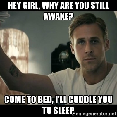 ryan gosling hey girl - Hey girl, Why are you still awake? Come to bed, i'll cuddle you to sleep.