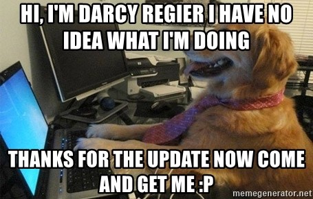 I have no idea what I'm doing - Dog with Tie - Hi, I'm darcy regier I have no idea what i'm doing thanks for the update now come and get me :P