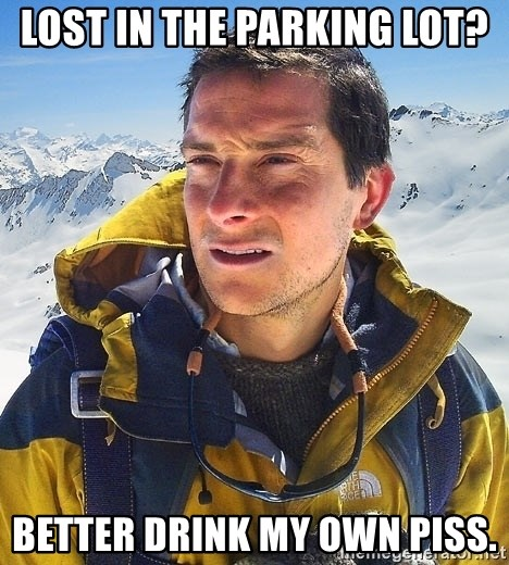 Bear Grylls Loneliness - Lost in the parking lot? better drink my own piss.