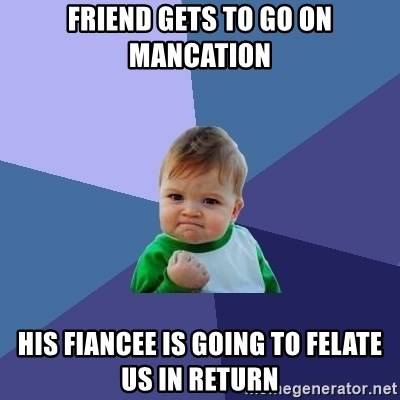 Success Kid - friend gets to go on mancation his fiancee is going to felate us in return