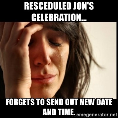 First World Problems - resceduled Jon's celebration... forgets to send out new date and time.