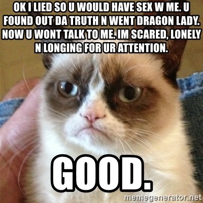 Grumpy Cat  - ok i lied so u would have sex w me. u found out da truth n went dragon lady. now u wont talk to me. im scared, lonely n longing for ur attention. good.