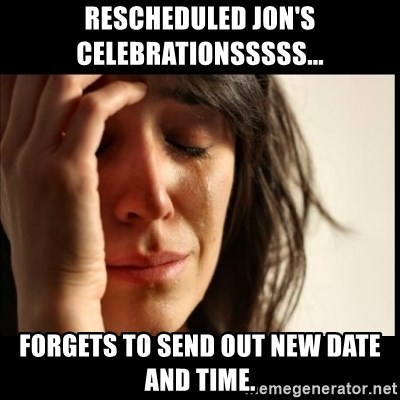 First World Problems - Rescheduled Jon's Celebrationsssss... Forgets to send out new date and time.