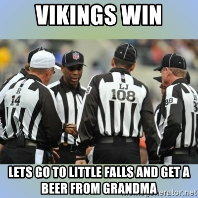 NFL Ref Meeting - vikings win lets go to little falls and get a beer from grandma