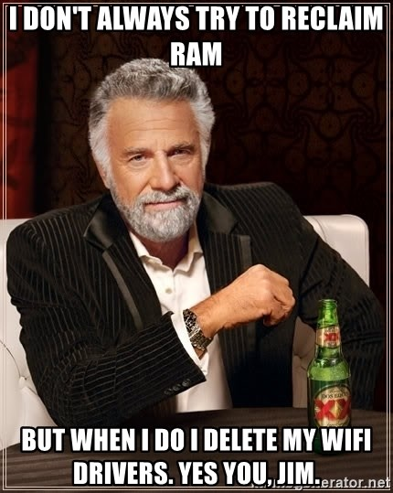 The Most Interesting Man In The World - I don't always try to reclaim ram but when i do i delete my wifi drivers. yes you, jim.