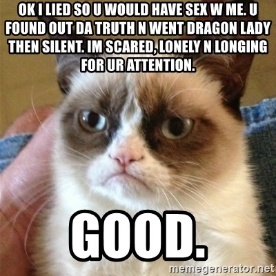 Grumpy Cat  - ok i lied so u would have sex w me. u found out da truth n went dragon lady then silent. im scared, lonely n longing for ur attention. good.