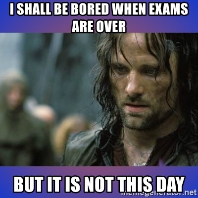 but it is not this day - I SHALL BE BORED WHEN EXAMS ARE OVER BUT IT IS NOT THIS DAY
