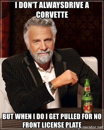 The Most Interesting Man In The World - I don't alwaysdrive a corvette But when i do i get pulled for no front license plate