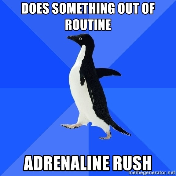 Socially Awkward Penguin - does something out of routine adrenaline rush