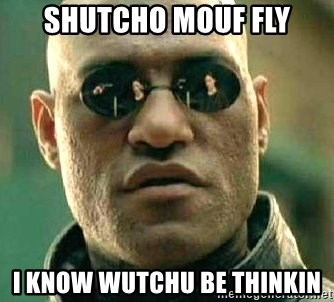 What if I told you / Matrix Morpheus - Shutcho mouf fly i know wutchu be thinkin