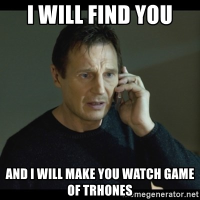 I will Find You Meme - I Will find you and i will make you watch game of trhones